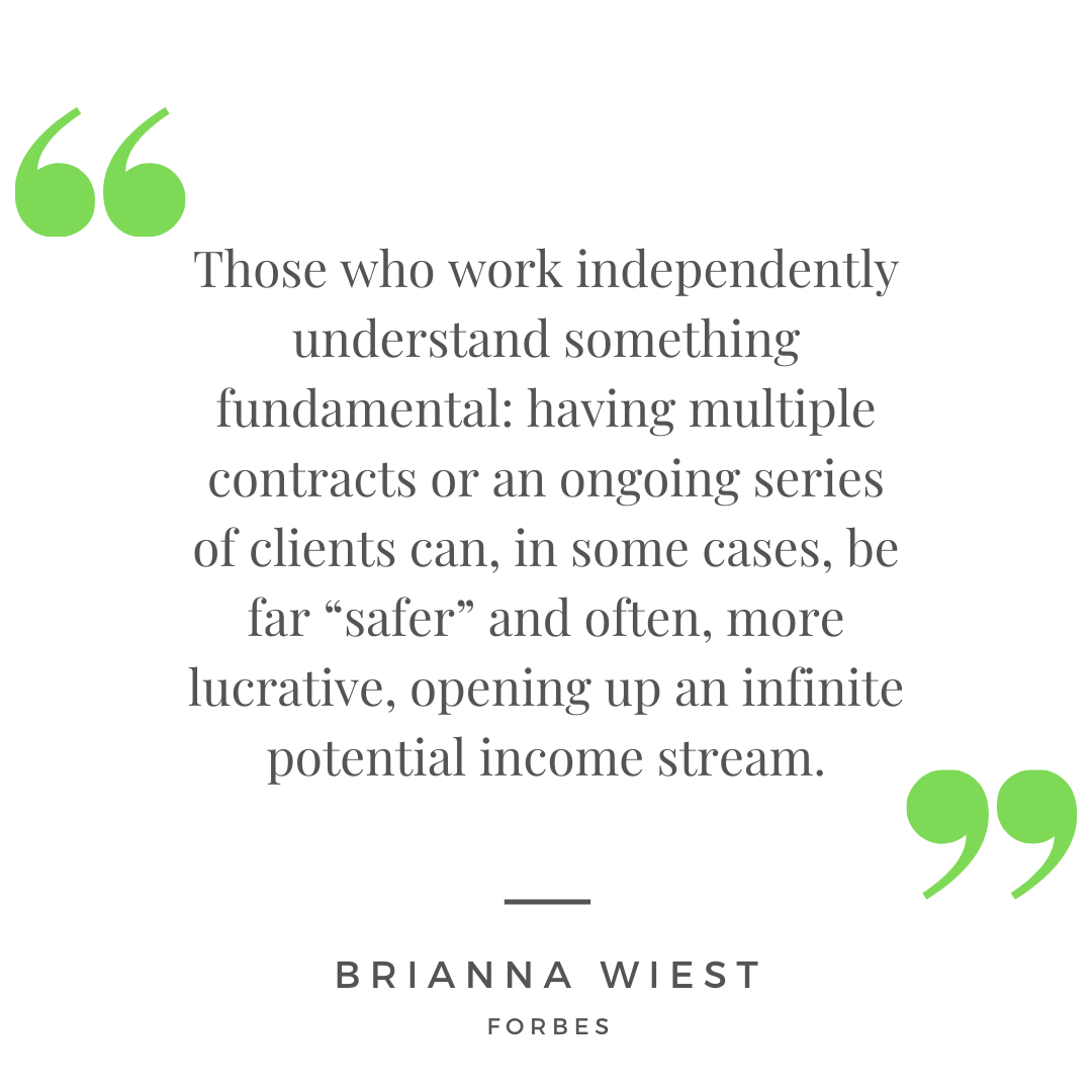 """Those who work independently understand something fundamental: having multiple contracts or an ongoing series of clients can, in some cases, be far ""safer"" and often, more lucrative, opening up an infinite potential income stream."" - Brianna Wiest for Forbes"